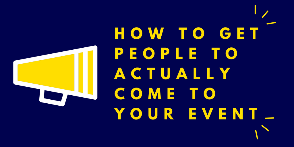 HOW TO GET PEOPLE TO ACTUALLY COME TO YOUR EVENT